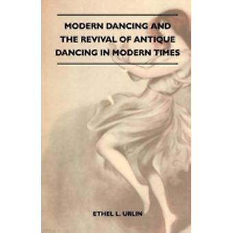 Modern Dancing And The Revival Of Antique Dancing In Modern Times by Urlin & Ethel L.