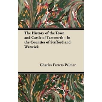 The History of the Town and Castle of Tamworth  In the Counties of Stafford and Warwick by Palmer & Charles Ferrers
