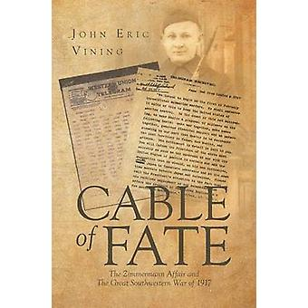 Cable of Fate The Zimmermann Affair and The Great Southwestern War of 1917 by Vining & John Eric