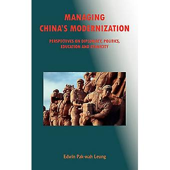 Managing Chinas Modernization Perspectives on Diplomacy Politics Education and Ethnicity by Leung & PakWah