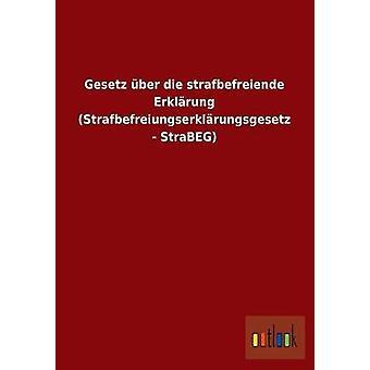 Gesetz ber die strafbefreiende Erklrung Strafbefreiungserklrungsgesetz  StraBEG by ohne Autor