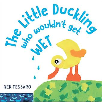 The Little Duckling Who Wouldnt Get Wet by Tessaro & Gek