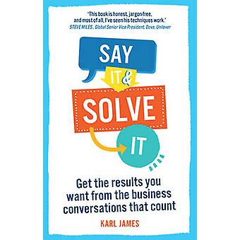 Say It and Solve It - Get the results you want from the business conve