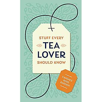 Stuff Every Tea Lover Should Know by Candace Rose Rardon - 9781683691