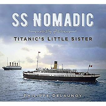 SS Nomadic - Titanic's Little Sister by Philippe Delaunoy - 9780750988