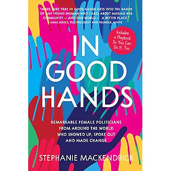 In Good Hands  Remarkable Female Politicians from Around the World Who Showed Up Spoke Out and Made Change by Stephanie Mackendrick & Foreword by Anne Moses