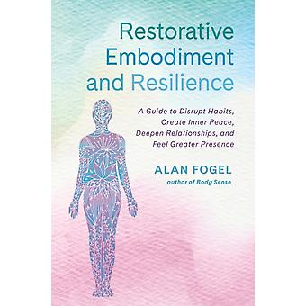 Restorative Embodiment and Resilience  A Guide to Disrupt Habits Create Inner Peace Deepen Relationships and Feel Greater Presence by Alan Fogel