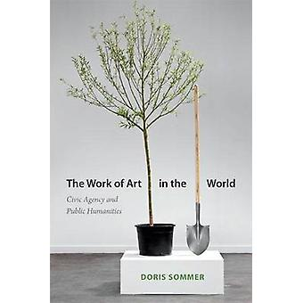 The Work of Art in the World  Civic Agency and Public Humanities by Doris Sommer
