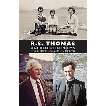 Uncollected Poems by R S Thomas & Edited by Tony Brown & Edited by Jason Walford Davies