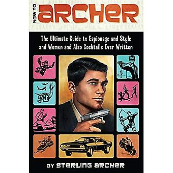 How to Archer: The Ultimate Guide to Espionage and Style and Women, and Also Cocktails Ever Written