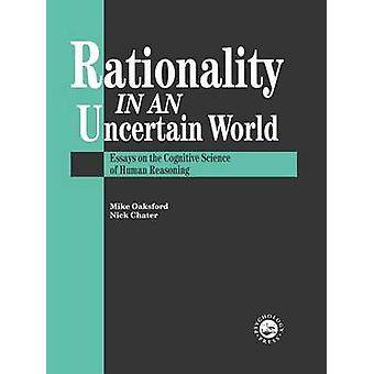 Rationality In An Uncertain World  Essays In The Cognitive Science Of Human Understanding by Chater & Nick
