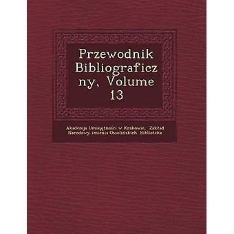 Przewodnik Bibliograficzny Volume 13 by Akademja Umiej Tno CI W. Krakowie