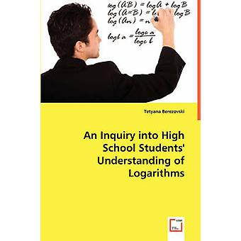 An Inquiry into High School Students Understanding of Logarithms by Berezovski & Tetyana