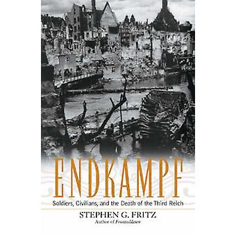 Endkampf Soldiers Civilians and the Death of the Third Reich by Fritz & Stephen G.