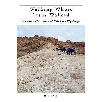 Walking Where Jesus Walked American Christians and Holy Land Pilgrimage by Kaell & Hillary