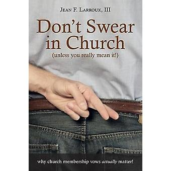 Dont Swear in Church Unless You Really Mean It Why Church Membership Vows Actually Matter by Larroux & III Jean F.