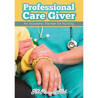 Professional Care Giver An Academic Planner for Nursing by Flash Planners and Notebooks