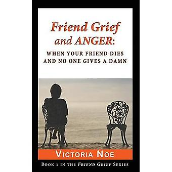 Friend Grief and Anger When Your Friend Dies and No One Gives a Damn by Noe & Victoria