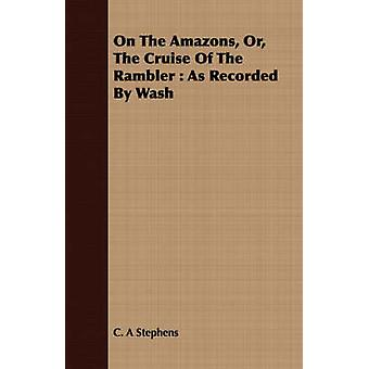 On the Amazons Or the Cruise of the Rambler As Recorded by Wash by Stephens & C. A.