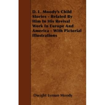 D. L. Moodys Child Stories  Related By Him In His Revival Work In Europe And America  With Pictorial Illustrations by Moody & Dwight Lyman