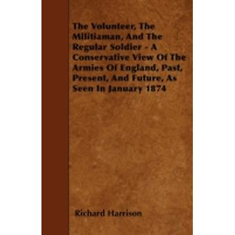 The Volunteer The Militiaman And The Regular Soldier  A Conservative View Of The Armies Of England Past Present And Future As Seen In January 1874 by Harrison & Richard