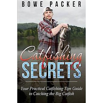 Catfishing Secrets Your Practical Catfishing Tips Guide to Catching the Big Catfish by Packer & Bowe