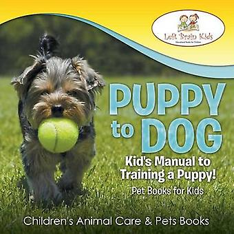 Puppy to Dog Kids Manual to Training a Puppy Pet Books for Kids  Childrens Animal Care  Pets Books by Left Brain Kids