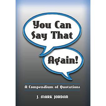You Can Say That Again A Compendium of Quotes by Jordan & J. Mark