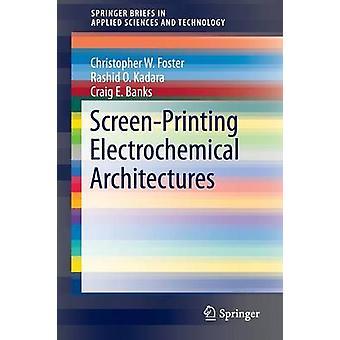 ScreenPrinting Electrochemical Architectures by Craig E Banks & Christopher W Foster & Rashid O Kadara