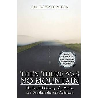 Then There Was No Mountain A Parallel Odyssey of a Mother and Daughter Through Addiction by Waterston & Ellen