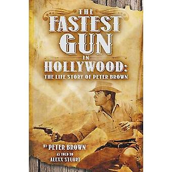The Fastest Gun in Hollywood The Life Story of Peter Brown by Brown & Peter