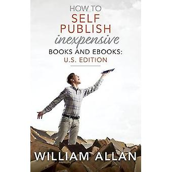 How to Self Publish Inexpensive Books and Ebooks - U.S. Edition by Wil
