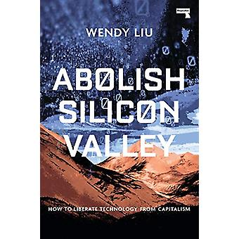 Abolish Silicon Valley - How to Liberate Technology from Capitalism by