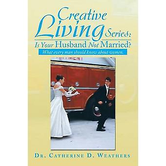 Creative Living Series - Is Your Husband Not Married? - What Every Man