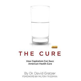 The Cure - How Capitalism Can Save American Health Care by David Gratz