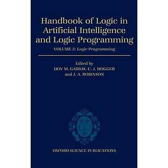 Handbook of Logic in Artificial Intelligence and Logic Programming Volume 5 Logic Programming Volume 5 Logic Programming by Hogger & Christopher John