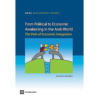 From Political to Economic Awakening in the Arab World The Path of Economic Integration by Chauffour & JeanPierre