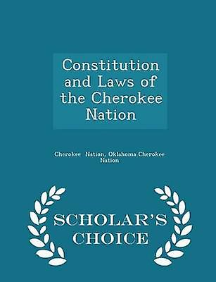 Constitution and Laws of the Cherokee Nation  Scholars Choice Edition by Nation & Oklahoma Cherokee Nation & Cherok