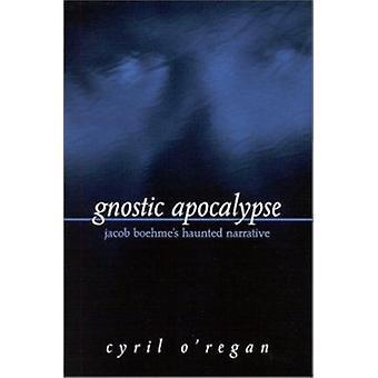 Gnostic Apocalypse - Jacob Boehme's Haunted Narrative by Cyril O'Regan