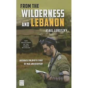 From the Wilderness and Lebanon - An Israeli Soldier's Story of War an