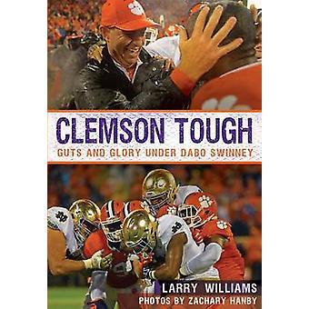 Clemson Tough - Guts and Glory Under Dabo Swinney by Larry Williams -
