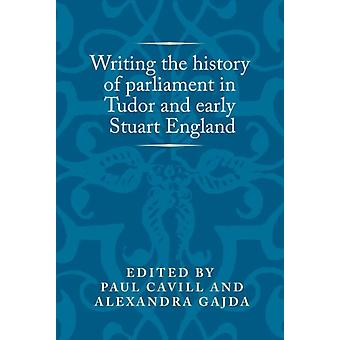 Writing the History of Parliament in Tudor and Early Stuart by Paul Cavill