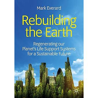 Rebuilding the Earth  Regenerating our planets life support systems for a sustainable future by Mark Everard