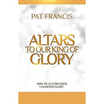 Altars to Our King of Glory How to Access Gods Unlimited Glory by Francis & Pat