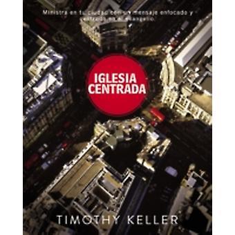 Iglesia Centrada Cmo ejercer un ministro equilibrado y centrado en el evangelio en la ciudad by Keller & Timothy