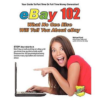 eBay 102 What No One Else Will Tell You About eBay by Ford & Michael