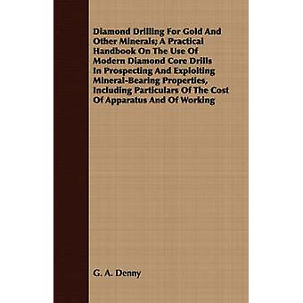 Diamond Drilling for Gold and Other Minerals A Practical Handbook on the Use of Modern Diamond Core Drills in Prospecting and Exploiting MineralBear by Denny & George Alfred
