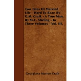 Two Tales Of Married Life  Hard To Bear By G.M. Craik  A True Man By M.C. Stirling  In Three Volumes  Vol. III. by Craik & Georgiana Marion
