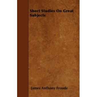 Short Studies On Great Subjects by Froude & James Anthony
