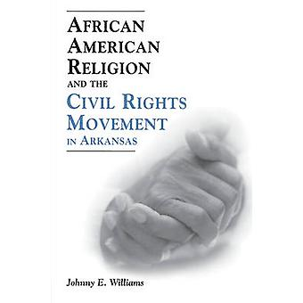 African American Religion and the Civil Rights Movement in Arkansas by Williams & Johnny E.